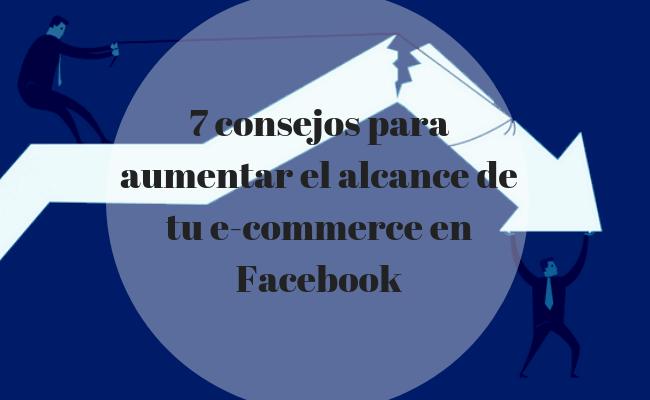 7 consejos para aumentar el alcance de tu e-commerce en Facebook